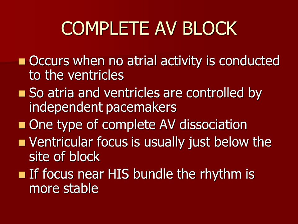 COMPLETE AV BLOCK Occurs when no atrial activity is conducted to the ventricles Occurs when no atrial activity is conducted to the ventricles So atria and ventricles are controlled by independent pacemakers So atria and ventricles are controlled by independent pacemakers One type of complete AV dissociation One type of complete AV dissociation Ventricular focus is usually just below the site of block Ventricular focus is usually just below the site of block If focus near HIS bundle the rhythm is more stable If focus near HIS bundle the rhythm is more stable