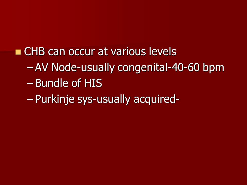 CHB can occur at various levels CHB can occur at various levels –AV Node-usually congenital-40-60 bpm –Bundle of HIS –Purkinje sys-usually acquired-