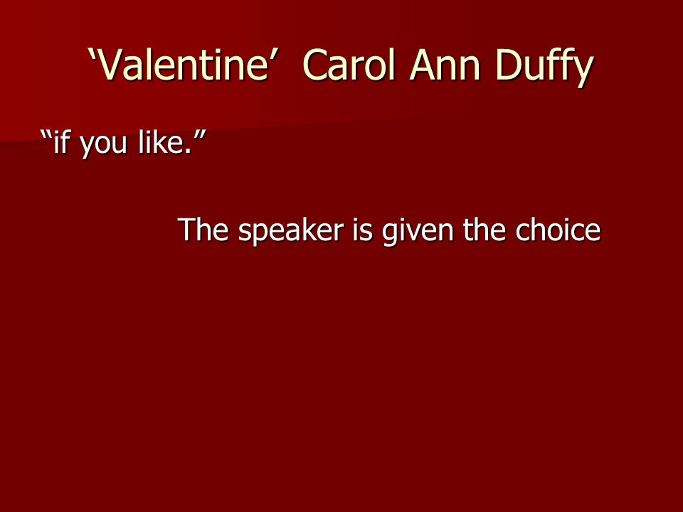 """'Valentine' Carol Ann Duffy """"if you like."""" The speaker is given the choice"""