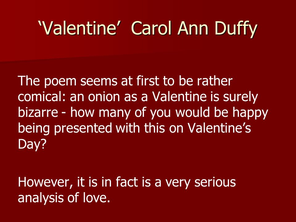 'Valentine' Carol Ann Duffy The poem seems at first to be rather comical: an onion as a Valentine is surely bizarre - how many of you would be happy b