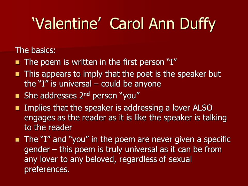 """'Valentine' Carol Ann Duffy The basics: The poem is written in the first person """"I"""" The poem is written in the first person """"I"""" This appears to imply"""
