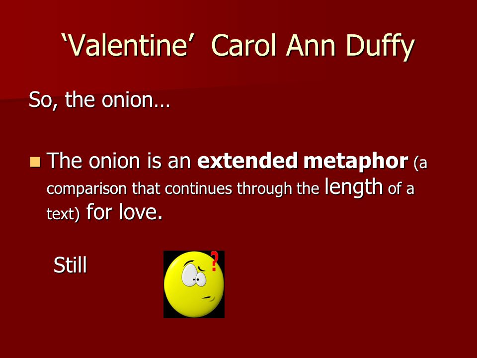 'Valentine' Carol Ann Duffy So, the onion… The onion is an extended metaphor (a comparison that continues through the length of a text) for love. The