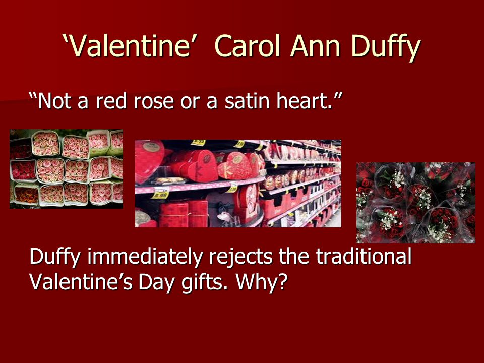 """'Valentine' Carol Ann Duffy """"Not a red rose or a satin heart."""" Duffy immediately rejects the traditional Valentine's Day gifts. Why?"""