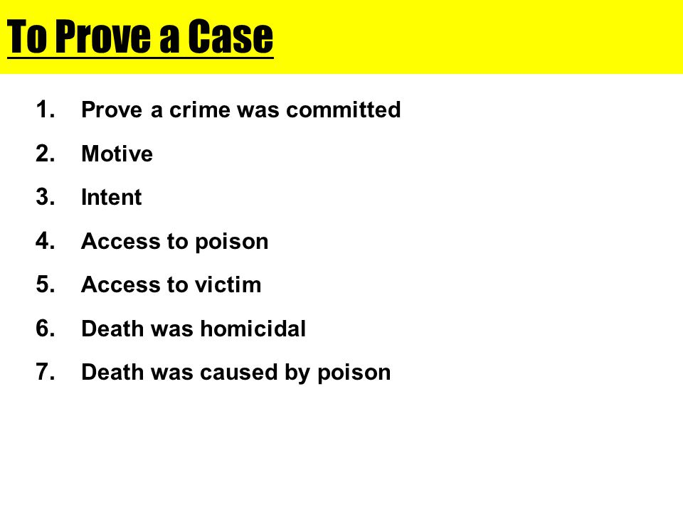 To Prove a Case 1. Prove a crime was committed 2. Motive 3. Intent 4. Access to poison 5. Access to victim 6. Death was homicidal 7. Death was caused