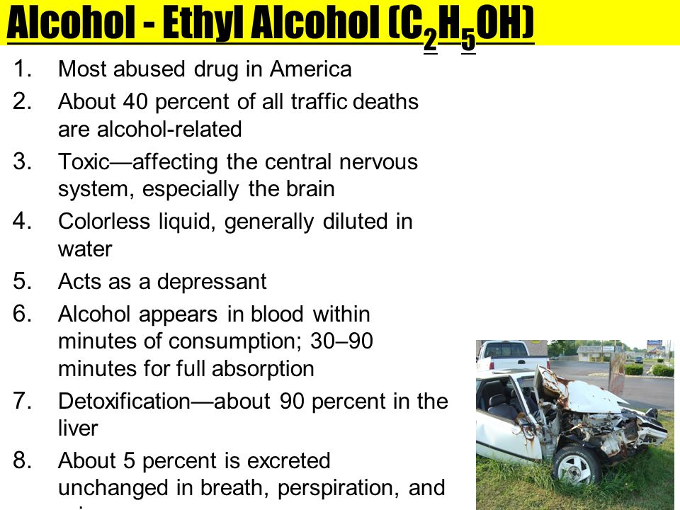 Alcohol - Ethyl Alcohol (C 2 H 5 OH) 1. Most abused drug in America 2. About 40 percent of all traffic deaths are alcohol-related 3. Toxic—affecting t