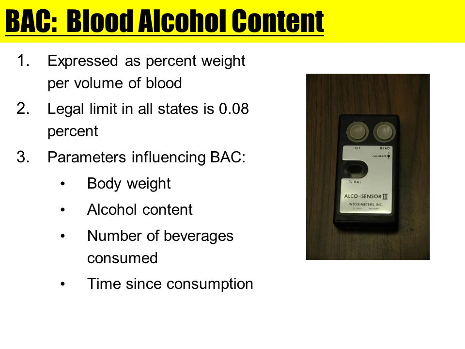 BAC: Blood Alcohol Content 1. Expressed as percent weight per volume of blood 2. Legal limit in all states is 0.08 percent 3. Parameters influencing B