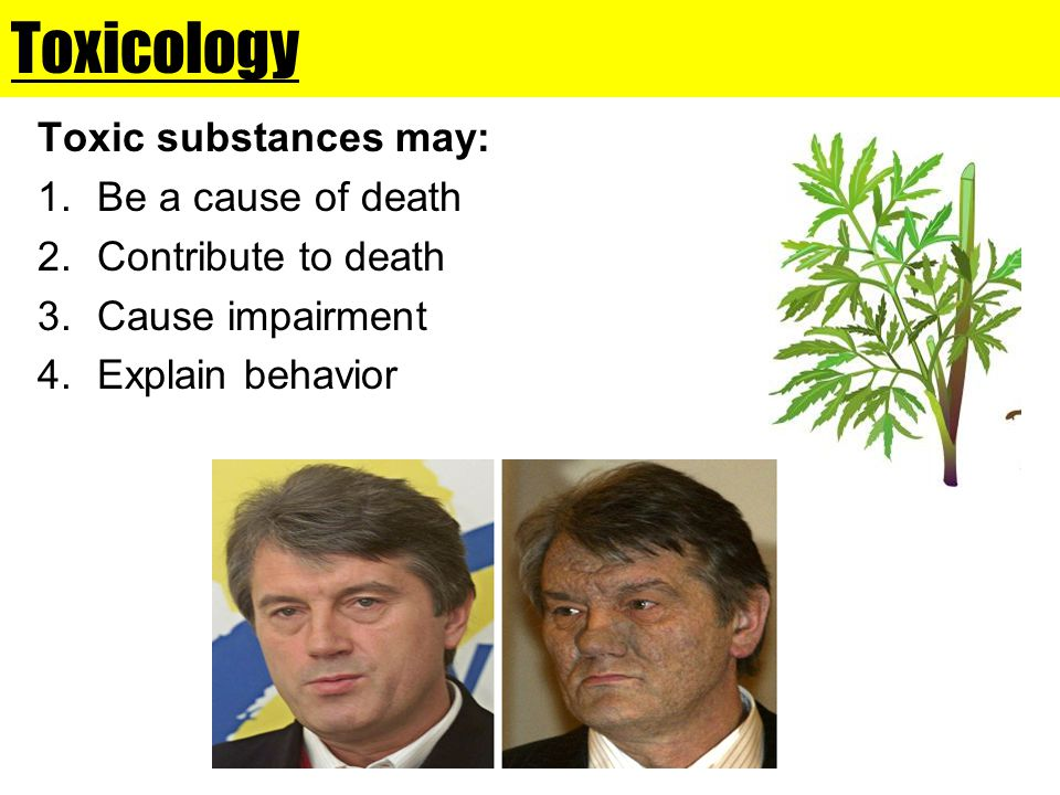 Toxicology Toxic substances may: 1.Be a cause of death 2.Contribute to death 3.Cause impairment 4.Explain behavior