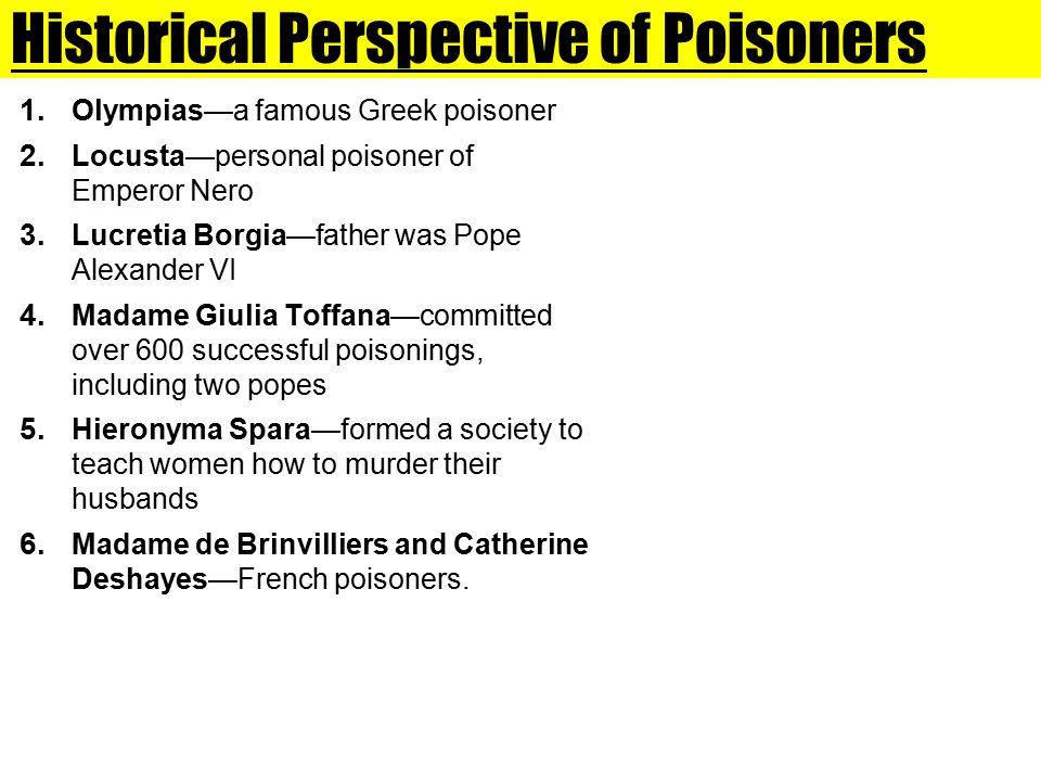 Historical Perspective of Poisoners 1. Olympias—a famous Greek poisoner 2. Locusta—personal poisoner of Emperor Nero 3. Lucretia Borgia—father was Pop