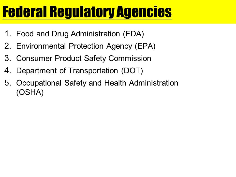Federal Regulatory Agencies 1. Food and Drug Administration (FDA) 2. Environmental Protection Agency (EPA) 3. Consumer Product Safety Commission 4. De