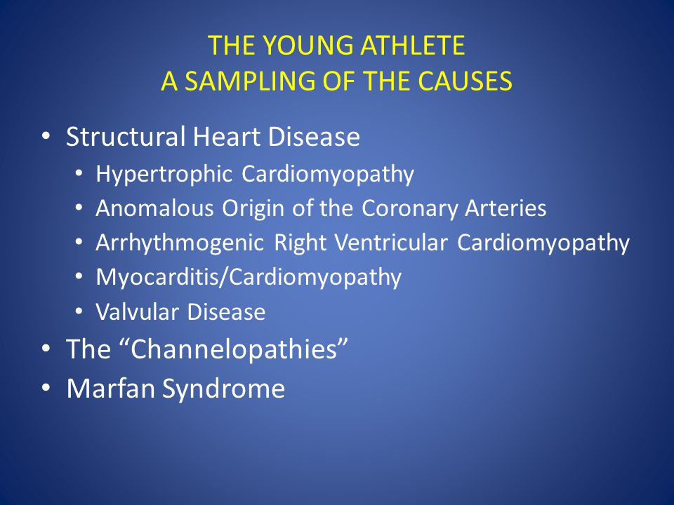 THE YOUNG ATHLETE A SAMPLING OF THE CAUSES Structural Heart Disease Hypertrophic Cardiomyopathy Anomalous Origin of the Coronary Arteries Arrhythmogenic Right Ventricular Cardiomyopathy Myocarditis/Cardiomyopathy Valvular Disease The Channelopathies Marfan Syndrome