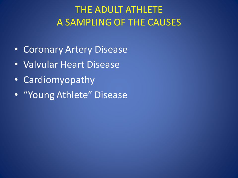 THE ADULT ATHLETE A SAMPLING OF THE CAUSES Coronary Artery Disease Valvular Heart Disease Cardiomyopathy Young Athlete Disease