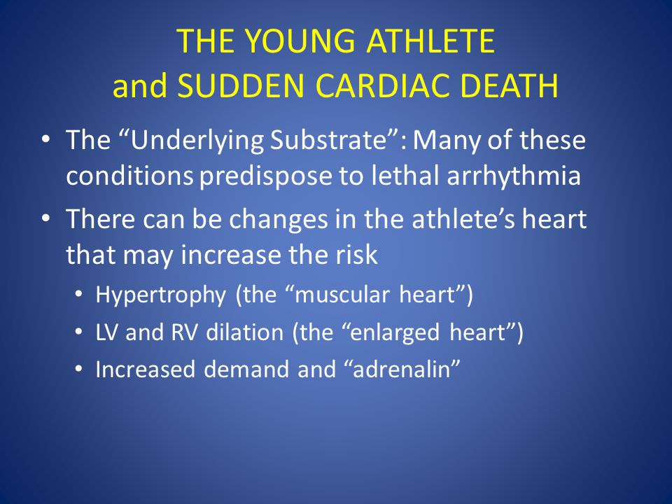 "THE YOUNG ATHLETE and SUDDEN CARDIAC DEATH The ""Underlying Substrate"": Many of these conditions predispose to lethal arrhythmia There can be changes i"