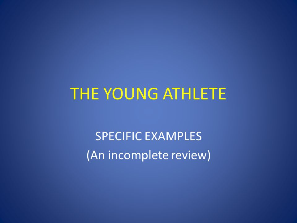 THE YOUNG ATHLETE SPECIFIC EXAMPLES (An incomplete review)