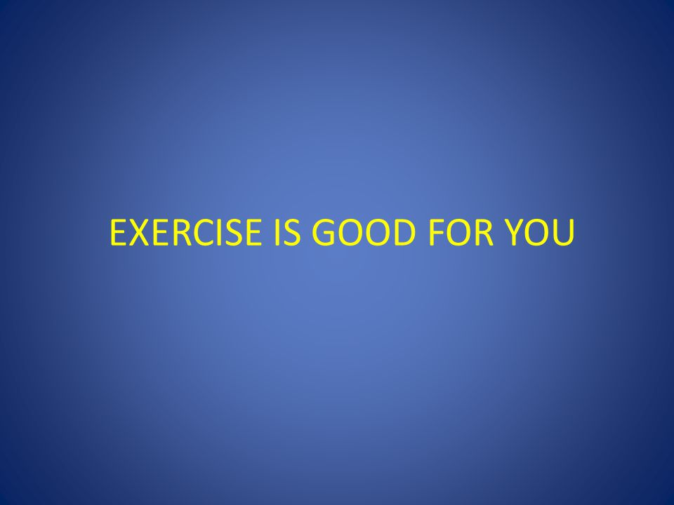 EXERCISE IS GOOD FOR YOU