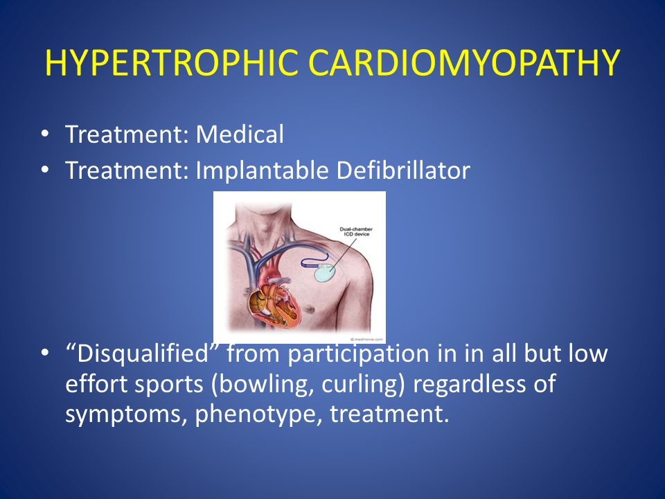 HYPERTROPHIC CARDIOMYOPATHY Treatment: Medical Treatment: Implantable Defibrillator Disqualified from participation in in all but low effort sports (bowling, curling) regardless of symptoms, phenotype, treatment.