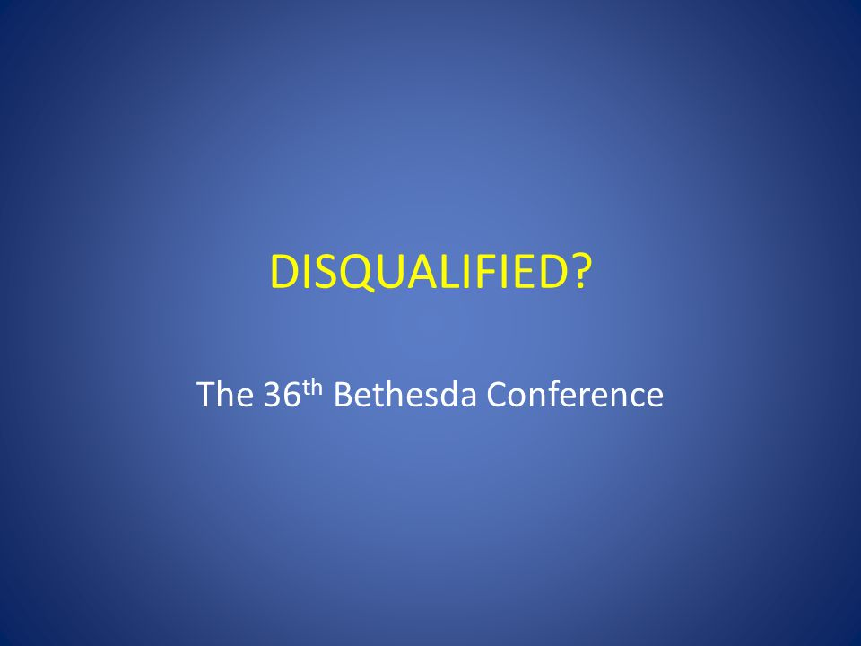 DISQUALIFIED? The 36 th Bethesda Conference