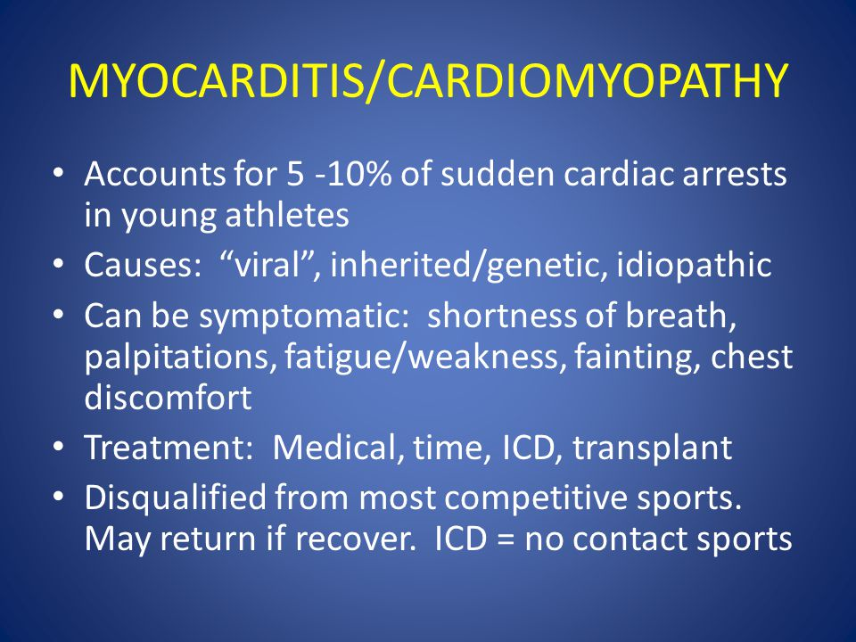 Accounts for 5 -10% of sudden cardiac arrests in young athletes Causes: viral , inherited/genetic, idiopathic Can be symptomatic: shortness of breath, palpitations, fatigue/weakness, fainting, chest discomfort Treatment: Medical, time, ICD, transplant Disqualified from most competitive sports.