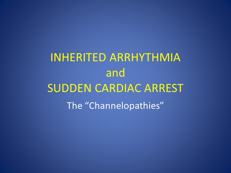 "INHERITED ARRHYTHMIA and SUDDEN CARDIAC ARREST The ""Channelopathies"""