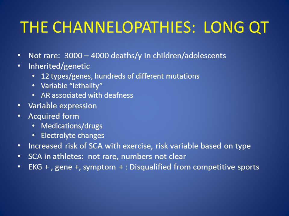 THE CHANNELOPATHIES: LONG QT Not rare: 3000 – 4000 deaths/y in children/adolescents Inherited/genetic 12 types/genes, hundreds of different mutations