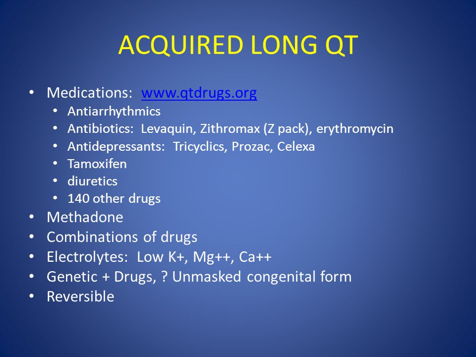 ACQUIRED LONG QT Medications: www.qtdrugs.orgwww.qtdrugs.org Antiarrhythmics Antibiotics: Levaquin, Zithromax (Z pack), erythromycin Antidepressants: Tricyclics, Prozac, Celexa Tamoxifen diuretics 140 other drugs Methadone Combinations of drugs Electrolytes: Low K+, Mg++, Ca++ Genetic + Drugs, .