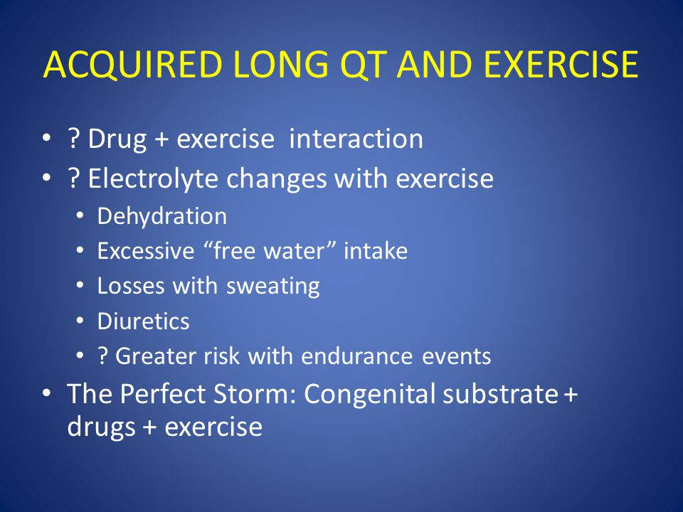 "ACQUIRED LONG QT AND EXERCISE ? Drug + exercise interaction ? Electrolyte changes with exercise Dehydration Excessive ""free water"" intake Losses with"