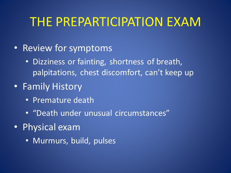 THE PREPARTICIPATION EXAM Review for symptoms Dizziness or fainting, shortness of breath, palpitations, chest discomfort, can't keep up Family History Premature death Death under unusual circumstances Physical exam Murmurs, build, pulses