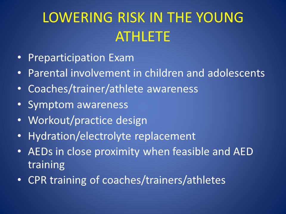 LOWERING RISK IN THE YOUNG ATHLETE Preparticipation Exam Parental involvement in children and adolescents Coaches/trainer/athlete awareness Symptom awareness Workout/practice design Hydration/electrolyte replacement AEDs in close proximity when feasible and AED training CPR training of coaches/trainers/athletes
