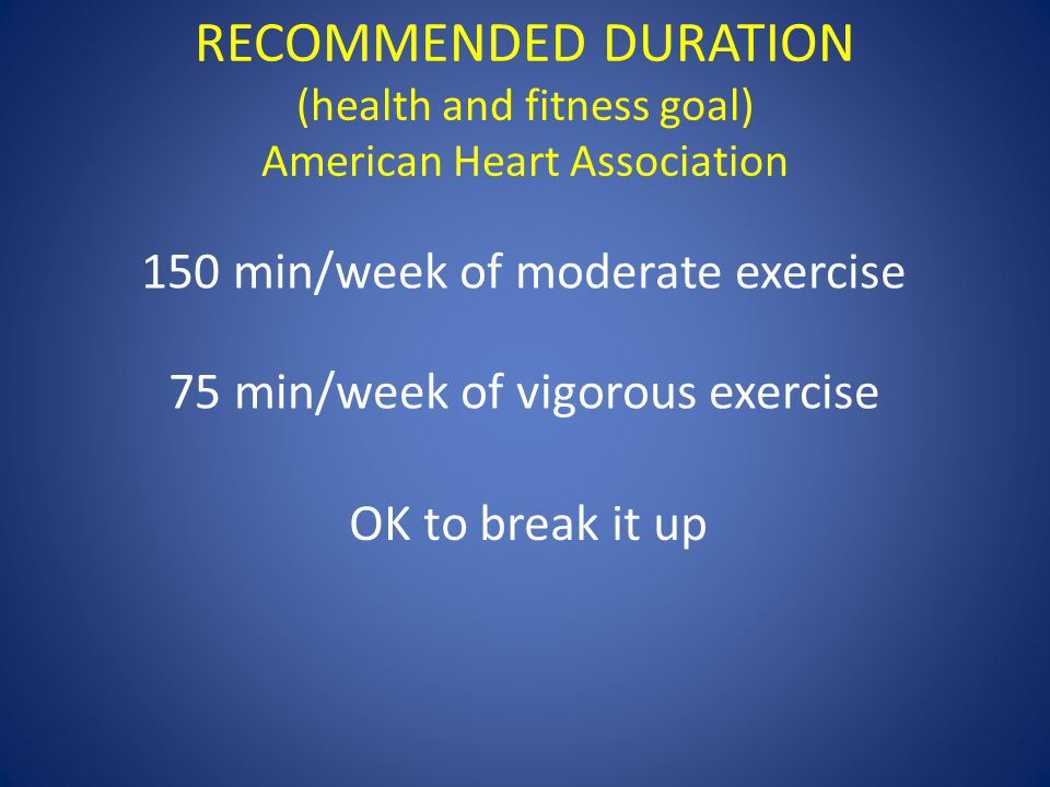 RECOMMENDED DURATION (health and fitness goal) American Heart Association 150 min/week of moderate exercise 75 min/week of vigorous exercise OK to bre
