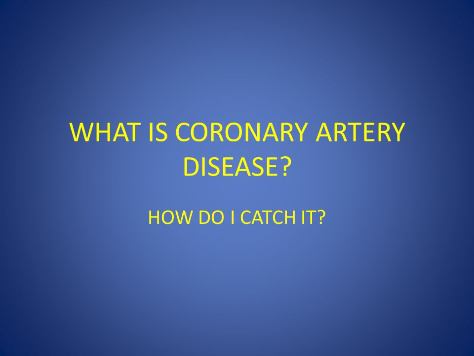 WHAT IS CORONARY ARTERY DISEASE? HOW DO I CATCH IT?