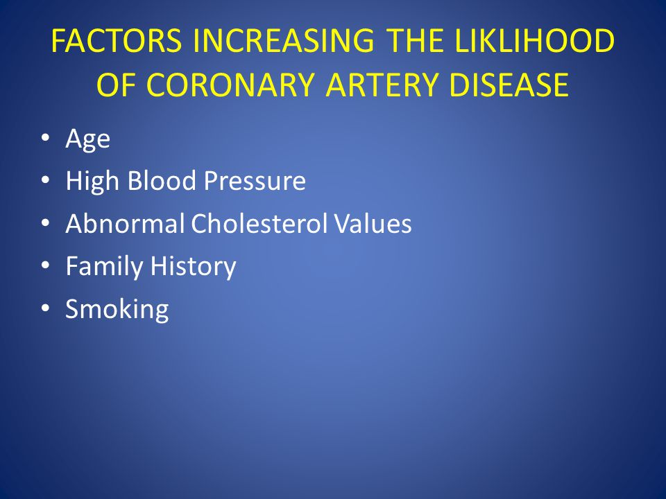 FACTORS INCREASING THE LIKLIHOOD OF CORONARY ARTERY DISEASE Age High Blood Pressure Abnormal Cholesterol Values Family History Smoking