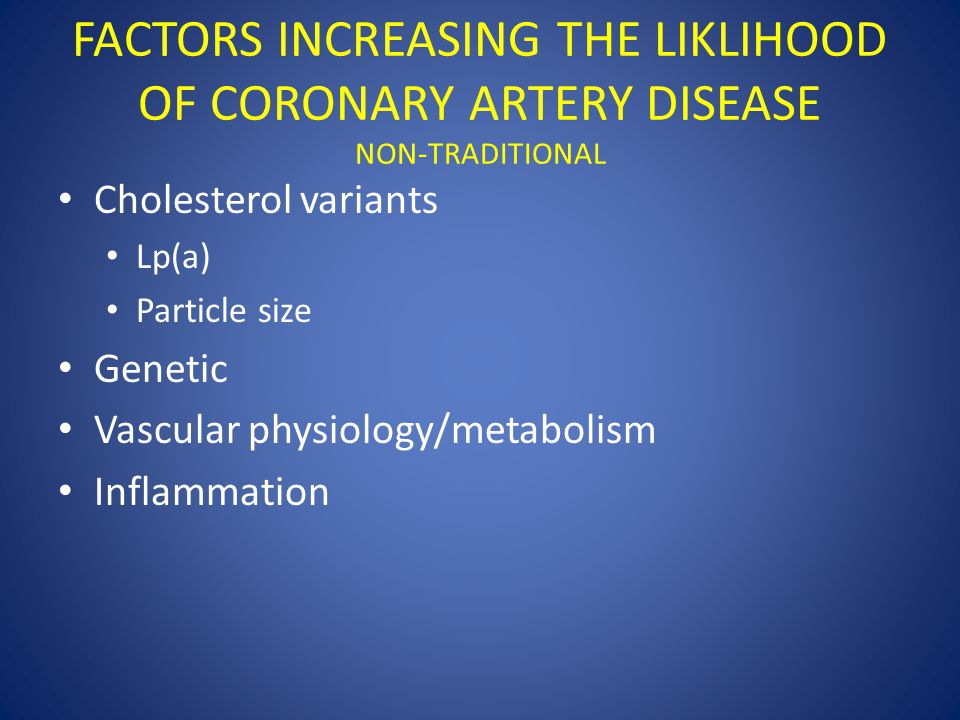 FACTORS INCREASING THE LIKLIHOOD OF CORONARY ARTERY DISEASE NON-TRADITIONAL Cholesterol variants Lp(a) Particle size Genetic Vascular physiology/metabolism Inflammation