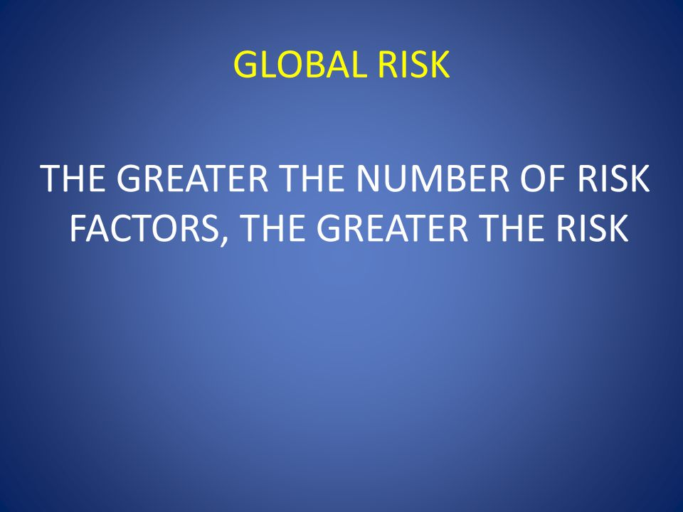 GLOBAL RISK THE GREATER THE NUMBER OF RISK FACTORS, THE GREATER THE RISK