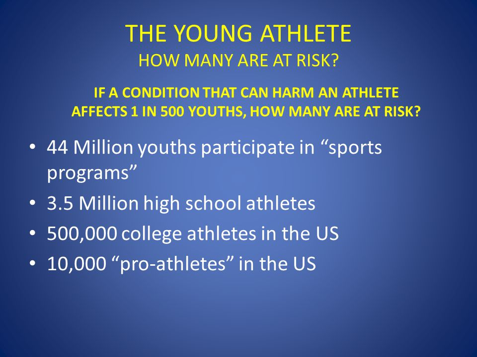 "THE YOUNG ATHLETE HOW MANY ARE AT RISK? 44 Million youths participate in ""sports programs"" 3.5 Million high school athletes 500,000 college athletes i"