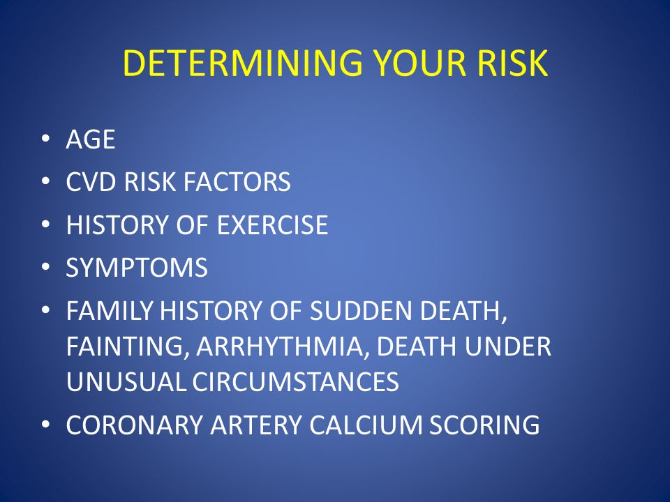 DETERMINING YOUR RISK AGE CVD RISK FACTORS HISTORY OF EXERCISE SYMPTOMS FAMILY HISTORY OF SUDDEN DEATH, FAINTING, ARRHYTHMIA, DEATH UNDER UNUSUAL CIRCUMSTANCES CORONARY ARTERY CALCIUM SCORING