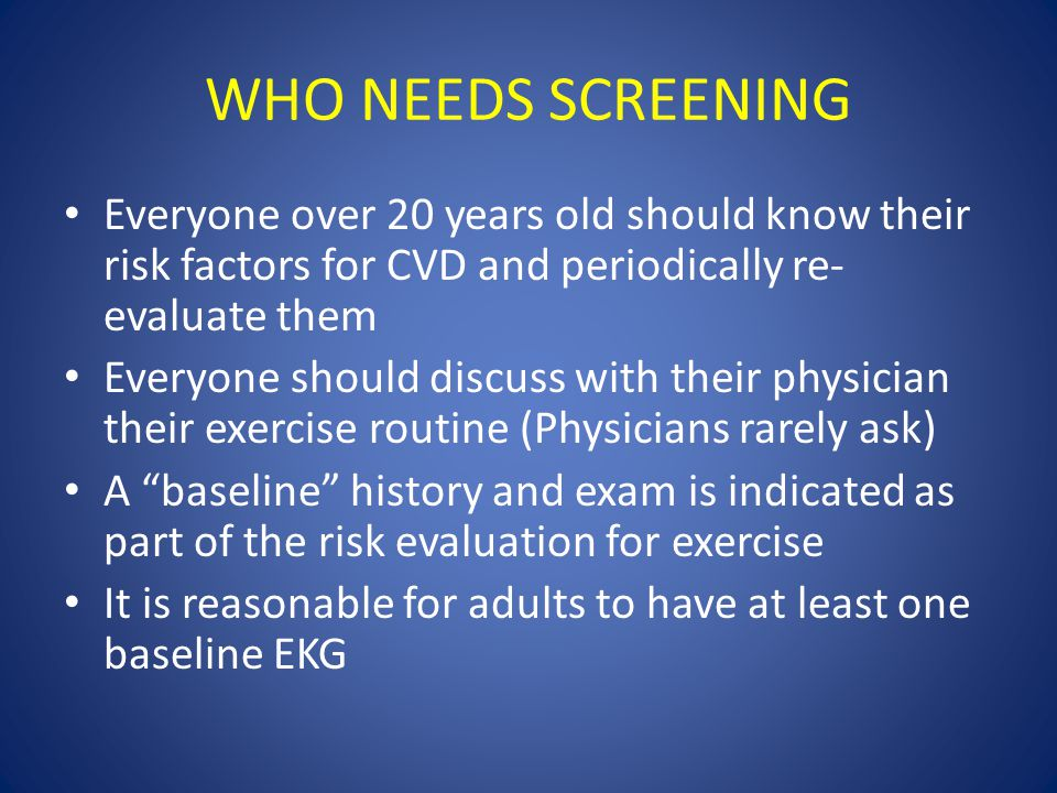 WHO NEEDS SCREENING Everyone over 20 years old should know their risk factors for CVD and periodically re- evaluate them Everyone should discuss with their physician their exercise routine (Physicians rarely ask) A baseline history and exam is indicated as part of the risk evaluation for exercise It is reasonable for adults to have at least one baseline EKG