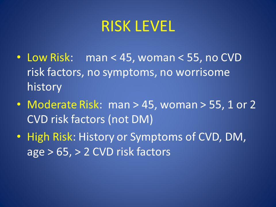 RISK LEVEL Low Risk: man < 45, woman < 55, no CVD risk factors, no symptoms, no worrisome history Moderate Risk: man > 45, woman > 55, 1 or 2 CVD risk factors (not DM) High Risk: History or Symptoms of CVD, DM, age > 65, > 2 CVD risk factors