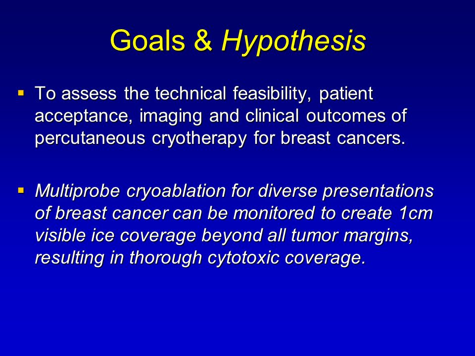 Goals & Hypothesis  To assess the technical feasibility, patient acceptance, imaging and clinical outcomes of percutaneous cryotherapy for breast cancers.