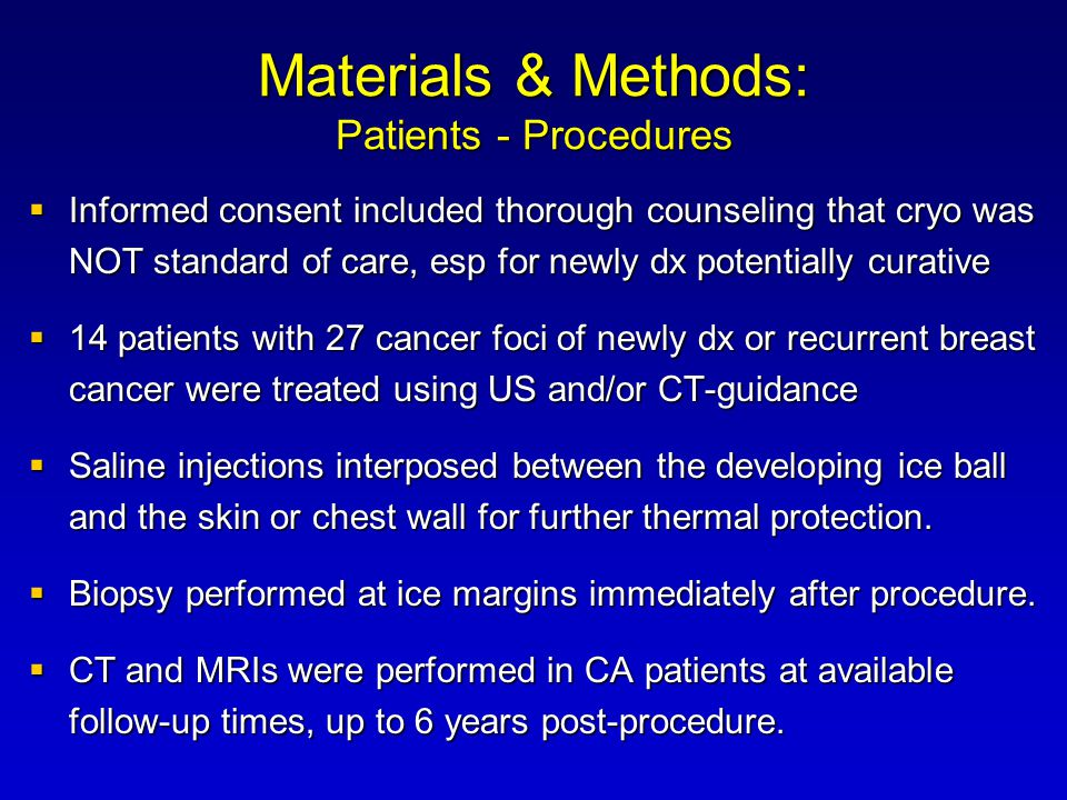 Materials & Methods: Patients - Procedures  Informed consent included thorough counseling that cryo was NOT standard of care, esp for newly dx potentially curative  14 patients with 27 cancer foci of newly dx or recurrent breast cancer were treated using US and/or CT-guidance  Saline injections interposed between the developing ice ball and the skin or chest wall for further thermal protection.