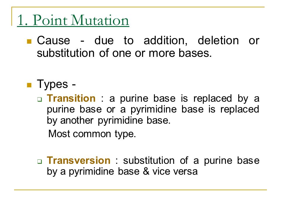 1. Point Mutation Cause - due to addition, deletion or substitution of one or more bases. Types -  Transition : a purine base is replaced by a purine