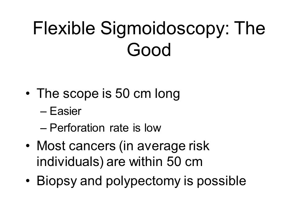Flexible Sigmoidoscopy: The Good The scope is 50 cm long –Easier –Perforation rate is low Most cancers (in average risk individuals) are within 50 cm Biopsy and polypectomy is possible