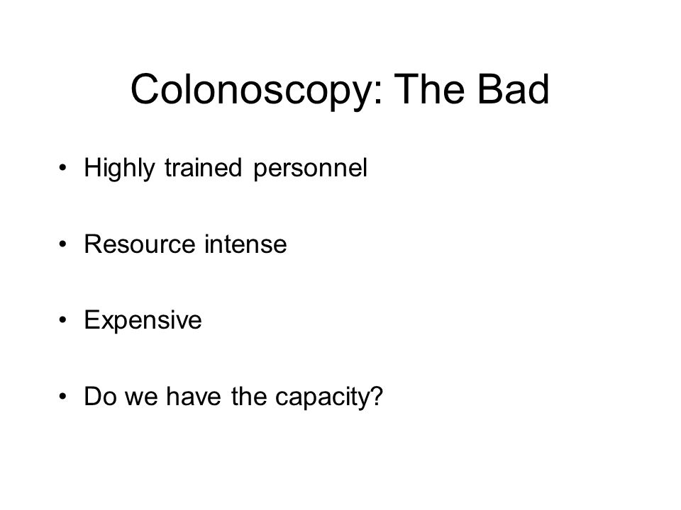 Colonoscopy: The Bad Highly trained personnel Resource intense Expensive Do we have the capacity