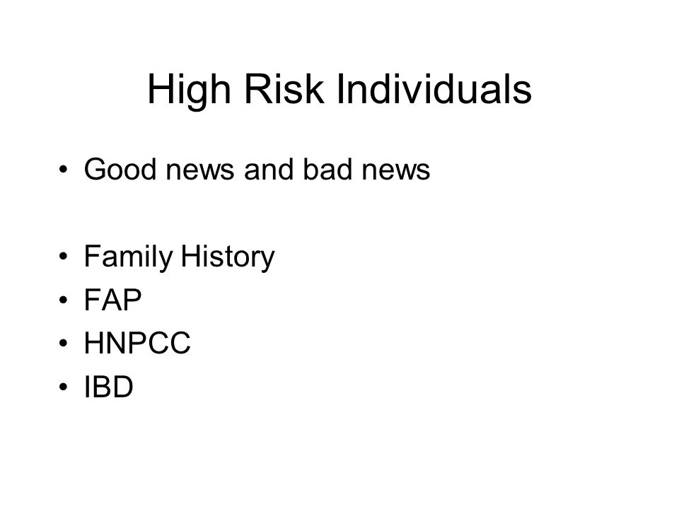 High Risk Individuals Good news and bad news Family History FAP HNPCC IBD