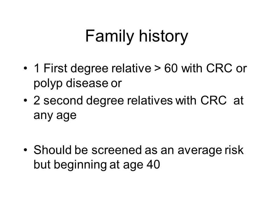 Family history 1 First degree relative > 60 with CRC or polyp disease or 2 second degree relatives with CRC at any age Should be screened as an average risk but beginning at age 40