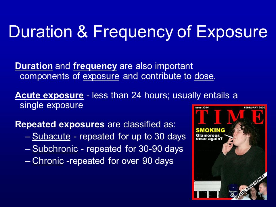 Duration & Frequency of Exposure Duration and frequency are also important components of exposure and contribute to dose.
