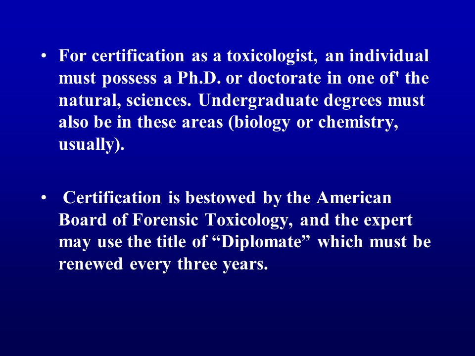 For certification as a toxicologist, an individual must possess a Ph.D. or doctorate in one of' the natural, sciences. Undergraduate degrees must also