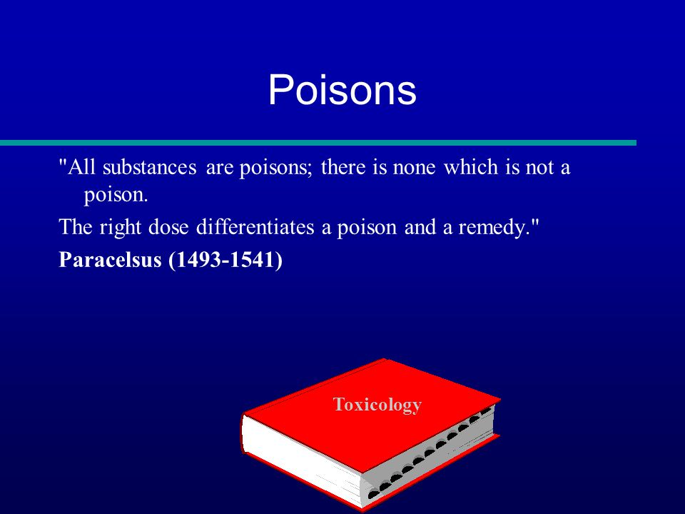 Poisons All substances are poisons; there is none which is not a poison.