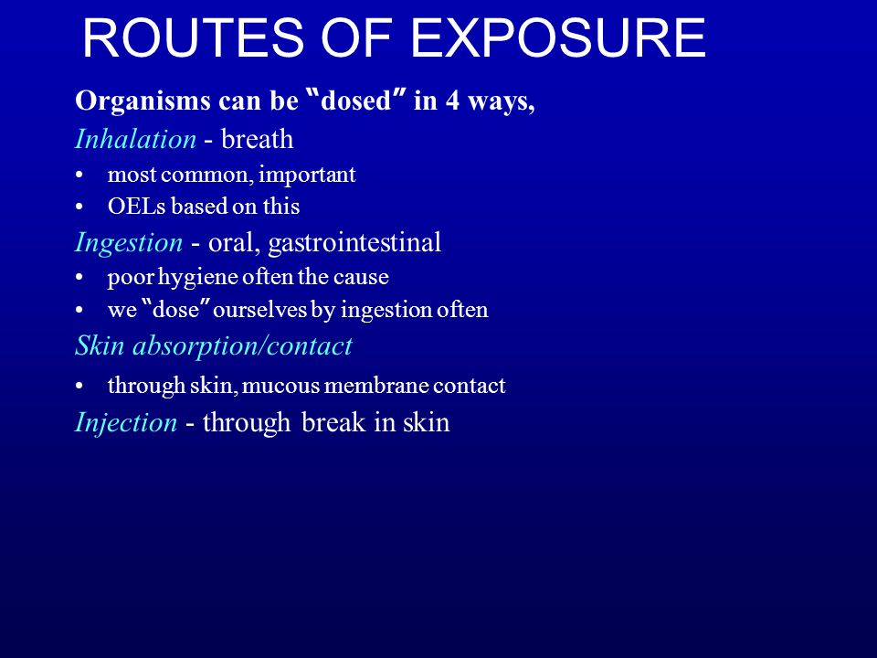 "ROUTES OF EXPOSURE Organisms can be "" dosed "" in 4 ways, Inhalation - breath most common, important OELs based on this Ingestion - oral, gastrointesti"