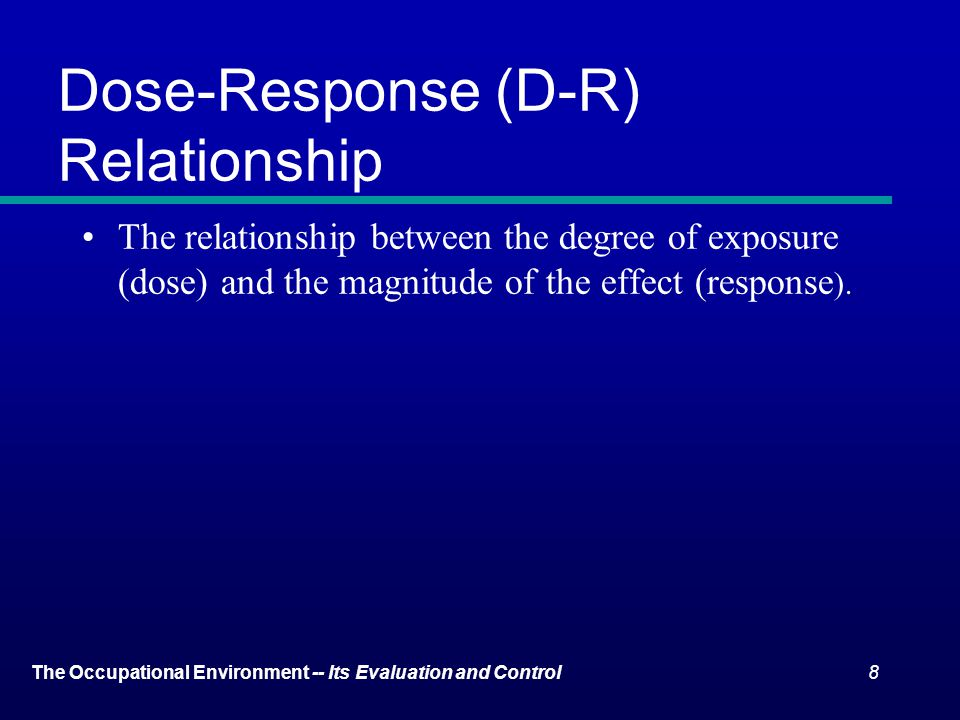 8The Occupational Environment -- Its Evaluation and Control Dose-Response (D-R) Relationship The relationship between the degree of exposure (dose) and the magnitude of the effect (response ).