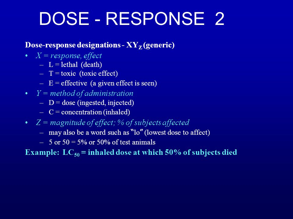 DOSE - RESPONSE 2 Dose-response designations - XY Z (generic) X = response, effect –L = lethal (death) –T = toxic (toxic effect) –E = effective (a given effect is seen) Y = method of administration –D = dose (ingested, injected) –C = concentration (inhaled) Z = magnitude of effect; % of subjects affected –may also be a word such as lo (lowest dose to affect) –5 or 50 = 5% or 50% of test animals Example: LC 50 = inhaled dose at which 50% of subjects died