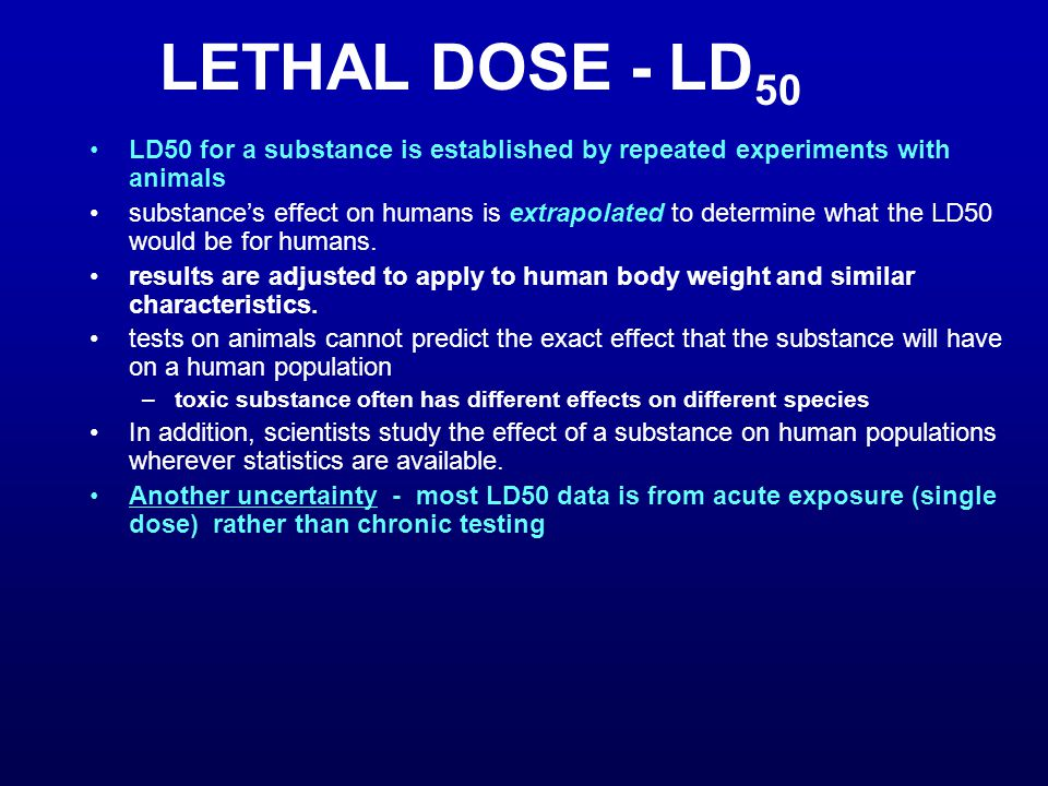 LETHAL DOSE - LD 50 LD50 for a substance is established by repeated experiments with animals substance's effect on humans is extrapolated to determine what the LD50 would be for humans.
